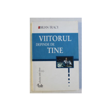 VIITORUL DEPINDE DE TINE - 12 FACTORI ESENTIALI AI SUCCESULUI NELIMITAT de BRIAN TRACY , 2004