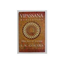 VIPASSANA  MEDITATION - THE ART OF LIVING AS TAUGHT by S.N. GOENKA by WILLIAM HART , 2014