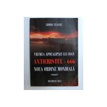 VREMEA APOCALIPSEI LUI IOAN, ANTICRISTUL-666, NOUA ORDINE MONDIALA, VOLUMUL I de SIMION STANCIU , 2013