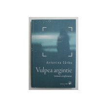 VULPEA ARGINTIE  - roman  - confesiune de ANTONINA SARBU , 2018