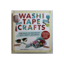 WASHI TAPE CRAFTS - 110 WAYS TO DECORATE JUST ABOUT ANYTHING by AMY ANDERSON , 2015