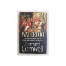 WATERLOO - THE HISTORY OF FOUR DAYS , THREE ARMIES AND THREE BATTLES by BERNARD CORNWELL , 2014
