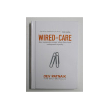 WIRED TO CARE - HOW COMPANIES PROSPER WHEN THEY CREATE WIDESPREAD EMPATHY by DEV PATNAIK , 2009