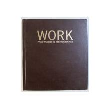 WORK - THE WORLD IN PHOTOGRAPHS by FERDINAD PROTZMAN , 2006