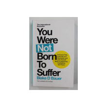 YOU WERE NOT BORN TO SUFFER by BLAKE D . BAUER , 2017