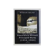 ZECE ANI DE TEROARE - PROCURATURA MILITARA PRINCIPALA MURES ( 1954 - 1964) , VOLUMUL I de NICOLAE BALINT , 2008
