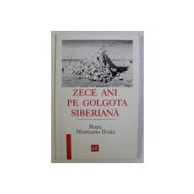 ZECE ANI PE GOLGOTA SIBERIANA de PETRU MUNTEANU ILIOAIA , 2000 *DEDICATIE
