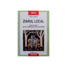 ZIARUL LOCAL, CUM SA SCRII PENTRU PUBLICATIA UNEI COMUNITATI de JOCK LAUTERER , 2010