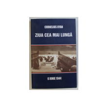 ZIUA CEA MAI LUNGA - 6 IUNIE 1944 de CORNELIUS RYAN , 2007